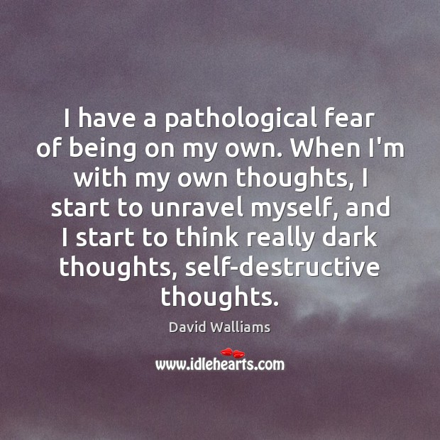 I have a pathological fear of being on my own. When I'm Image