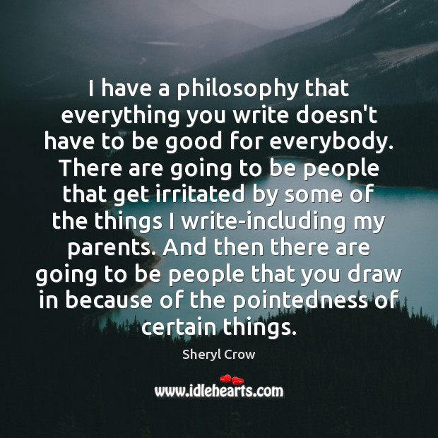 I have a philosophy that everything you write doesn't have to be Sheryl Crow Picture Quote