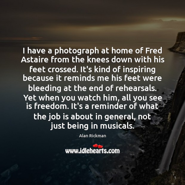 I have a photograph at home of Fred Astaire from the knees Alan Rickman Picture Quote