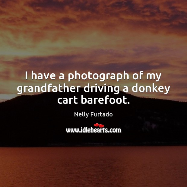 I have a photograph of my grandfather driving a donkey cart barefoot. Image