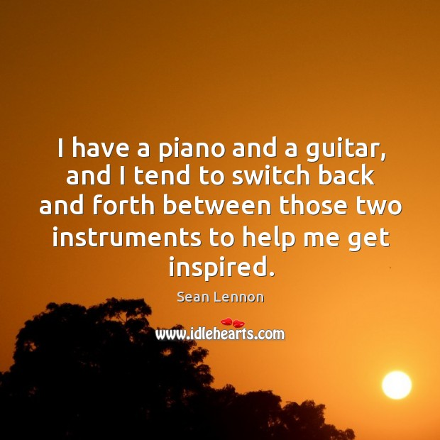 I have a piano and a guitar, and I tend to switch back and forth between those two instruments to help me get inspired. Image