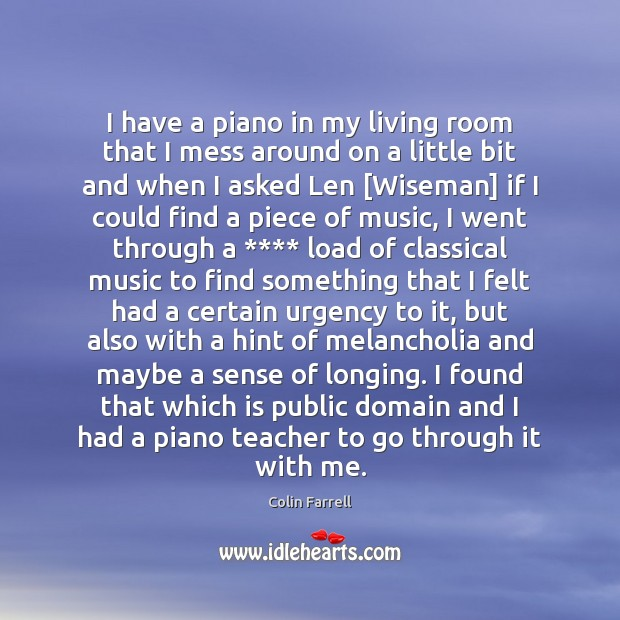 I have a piano in my living room that I mess around Colin Farrell Picture Quote