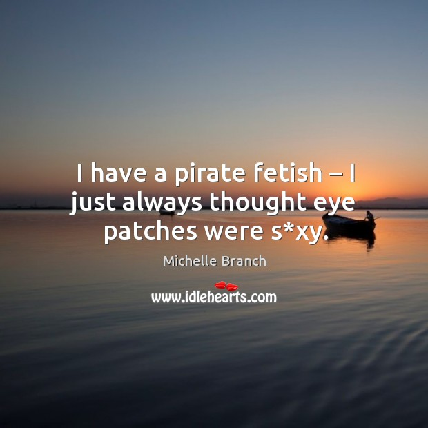 I have a pirate fetish – I just always thought eye patches were s*xy. Michelle Branch Picture Quote