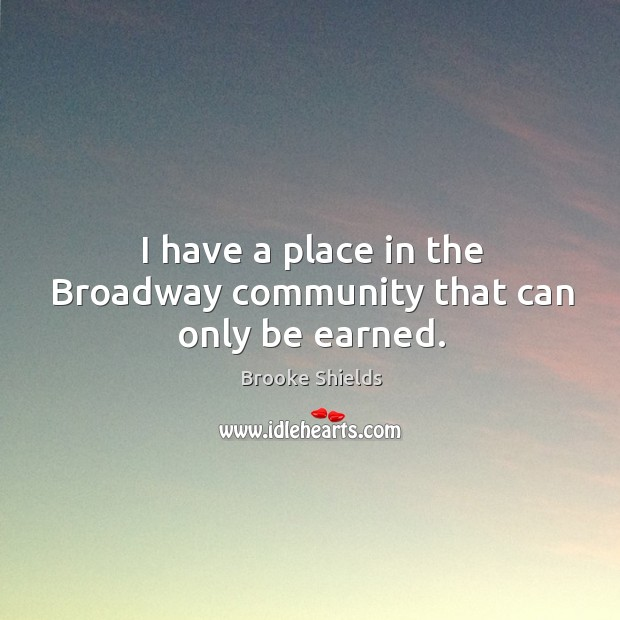 Image, I have a place in the broadway community that can only be earned.
