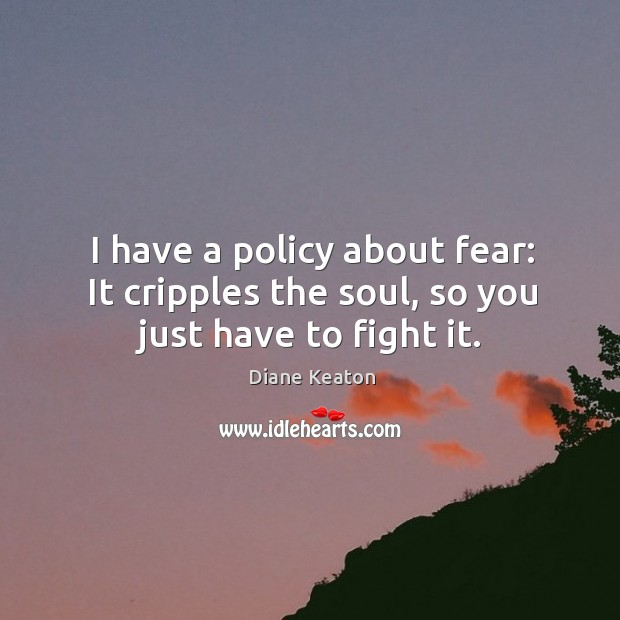 I have a policy about fear: It cripples the soul, so you just have to fight it. Diane Keaton Picture Quote