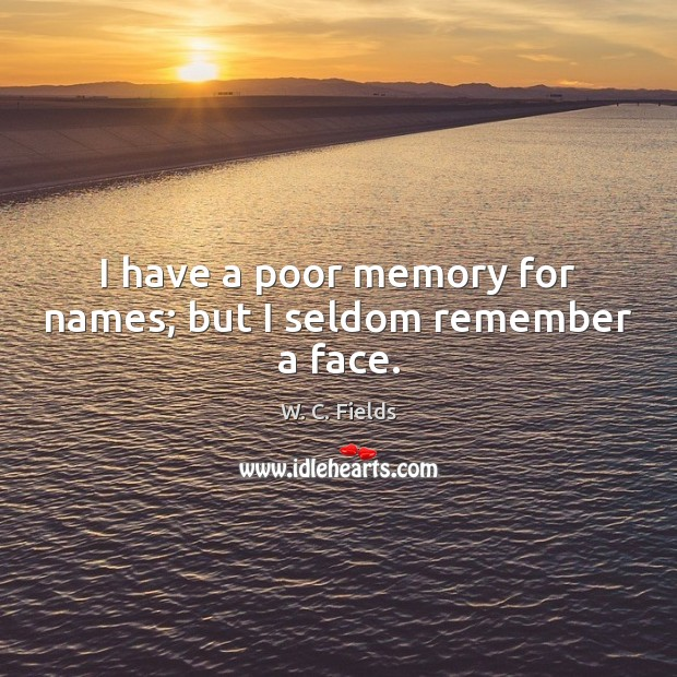 I have a poor memory for names; but I seldom remember a face. W. C. Fields Picture Quote