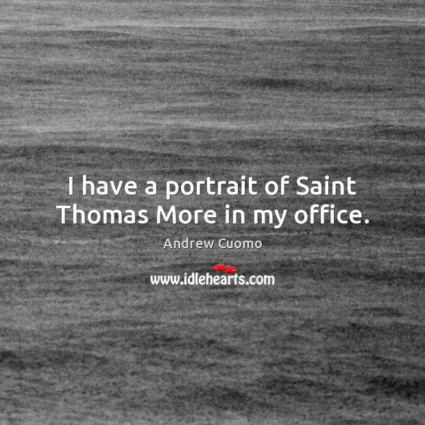 I have a portrait of Saint Thomas More in my office. Andrew Cuomo Picture Quote