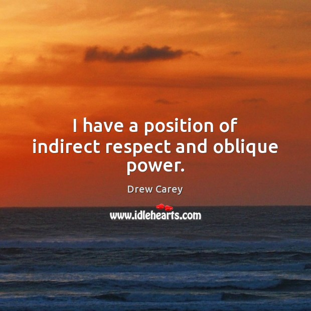 I have a position of indirect respect and oblique power. Drew Carey Picture Quote