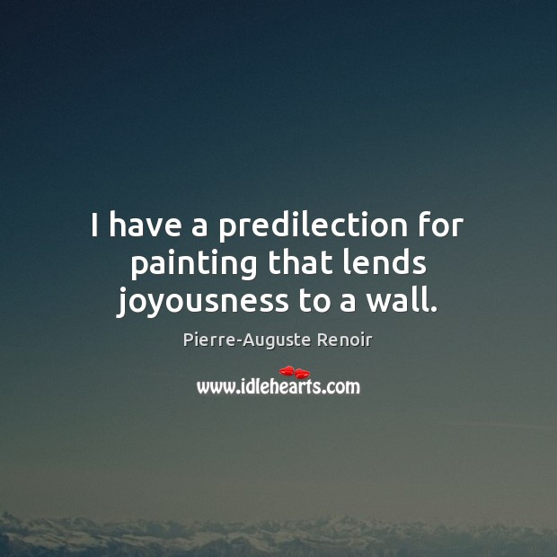 I have a predilection for painting that lends joyousness to a wall. Pierre-Auguste Renoir Picture Quote
