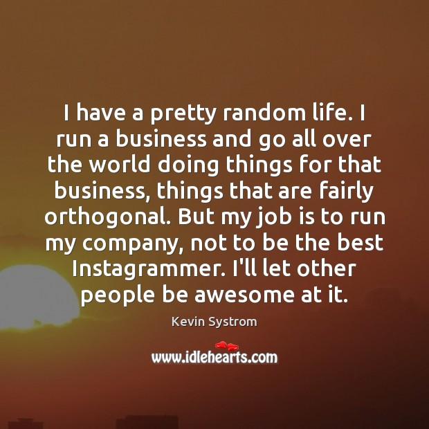 I have a pretty random life. I run a business and go Image