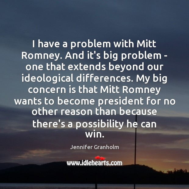 I have a problem with Mitt Romney. And it's big problem – Jennifer Granholm Picture Quote