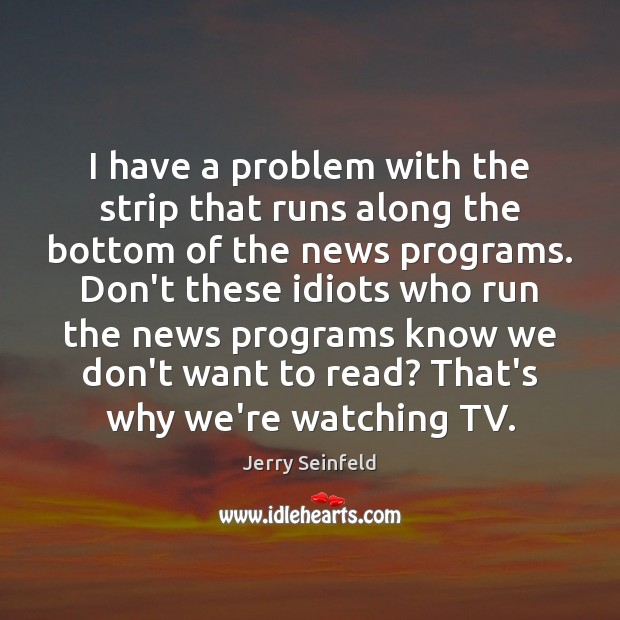 I have a problem with the strip that runs along the bottom Jerry Seinfeld Picture Quote