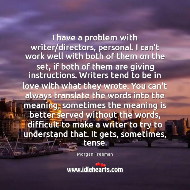 I have a problem with writer/directors, personal. I can't work well Morgan Freeman Picture Quote