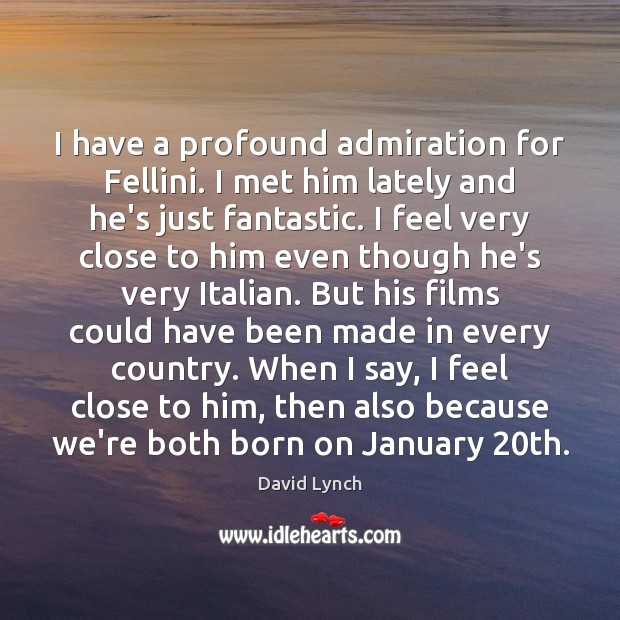Image, I have a profound admiration for Fellini. I met him lately and