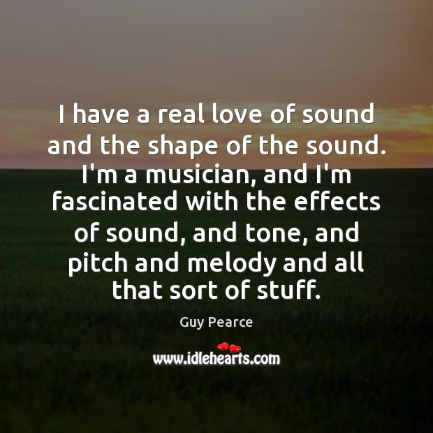 I have a real love of sound and the shape of the Real Love Quotes Image