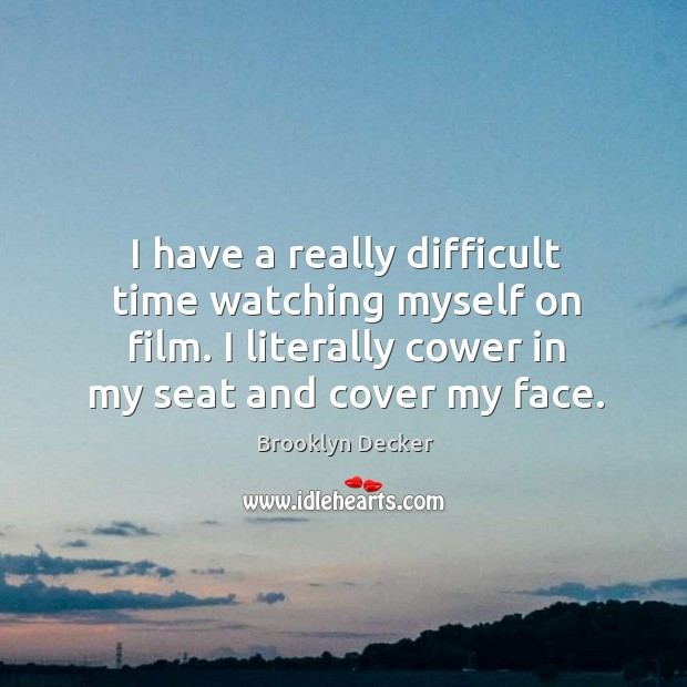 I have a really difficult time watching myself on film. I literally cower in my seat and cover my face. Brooklyn Decker Picture Quote
