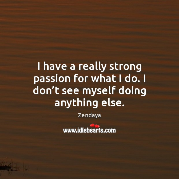 I have a really strong passion for what I do. I don't see myself doing anything else. Zendaya Picture Quote