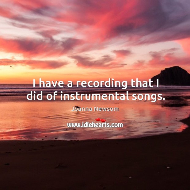 I have a recording that I did of instrumental songs. Joanna Newsom Picture Quote