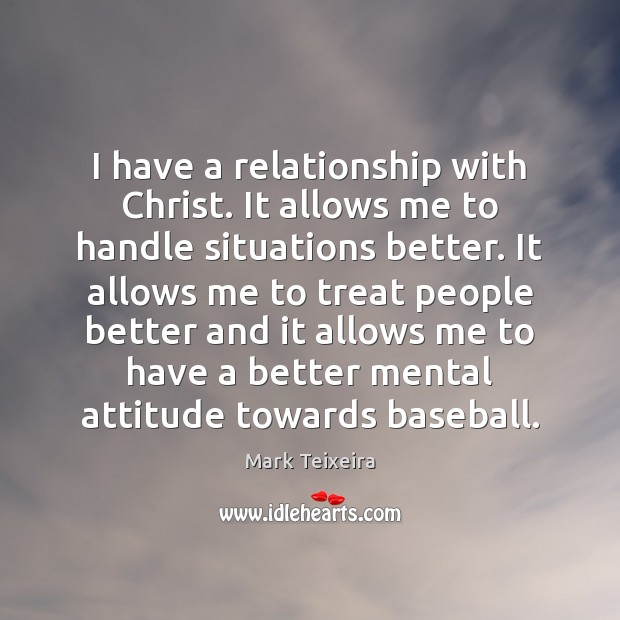 I have a relationship with Christ. It allows me to handle situations Image