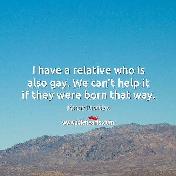 I have a relative who is also gay. We can't help it if they were born that way. Image