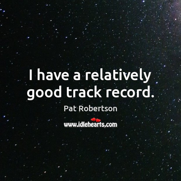 I have a relatively good track record. Pat Robertson Picture Quote