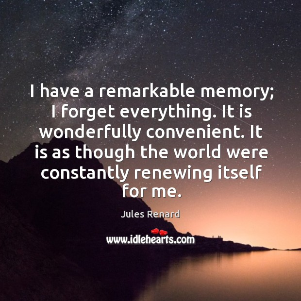 I have a remarkable memory; I forget everything. It is wonderfully convenient. Jules Renard Picture Quote
