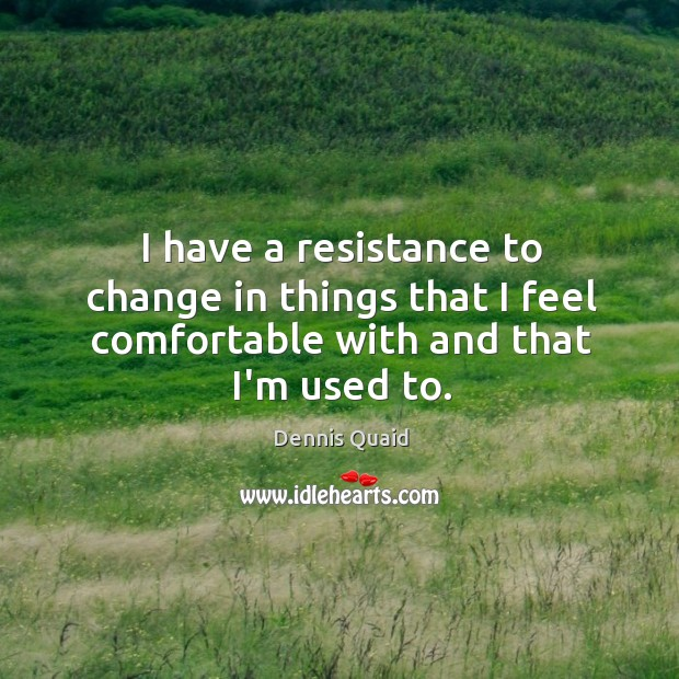 I have a resistance to change in things that I feel comfortable with and that I'm used to. Image