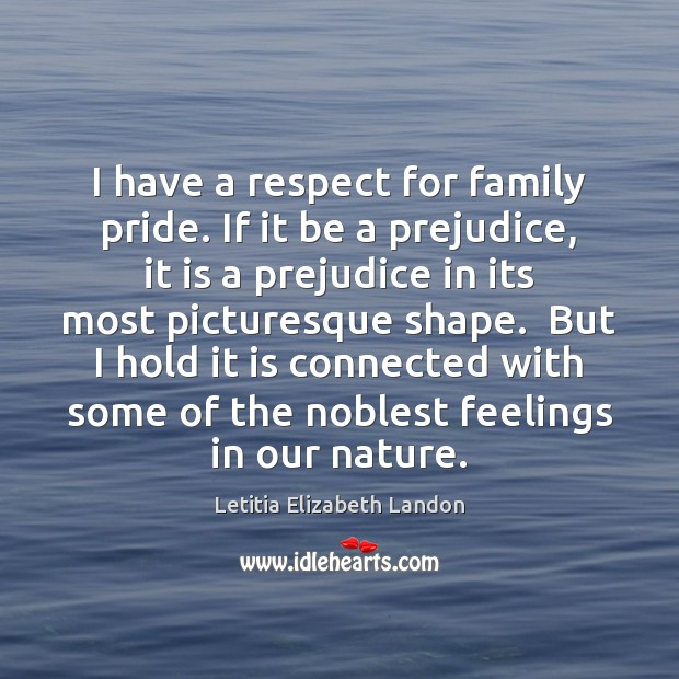 Image, I have a respect for family pride. If it be a prejudice,