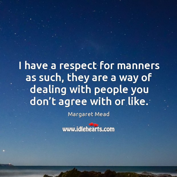 I have a respect for manners as such, they are a way of dealing with people you don't agree with or like. Image