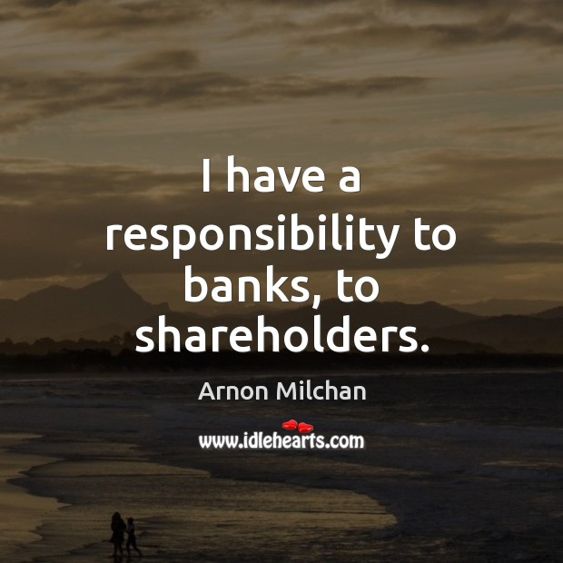 Image, I have a responsibility to banks, to shareholders.