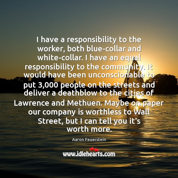 Image, I have a responsibility to the worker, both blue-collar and white-collar. I