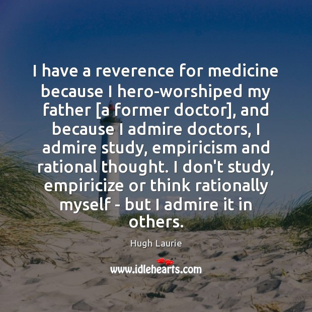 Image, I have a reverence for medicine because I hero-worshiped my father [a
