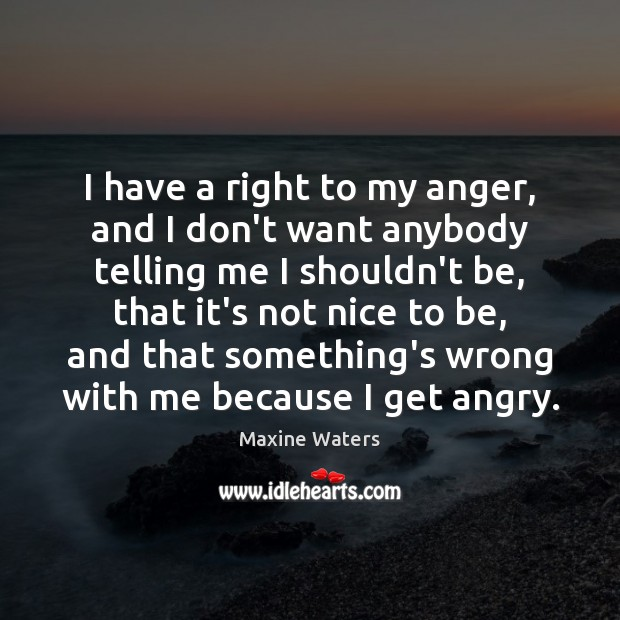 I have a right to my anger, and I don't want anybody Image