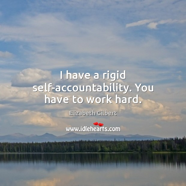 I have a rigid self-accountability. You have to work hard. Elizabeth Gilbert Picture Quote