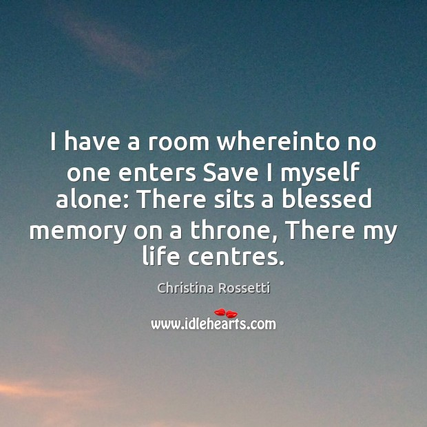 I have a room whereinto no one enters Save I myself alone: Christina Rossetti Picture Quote