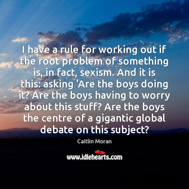I have a rule for working out if the root problem of Caitlin Moran Picture Quote