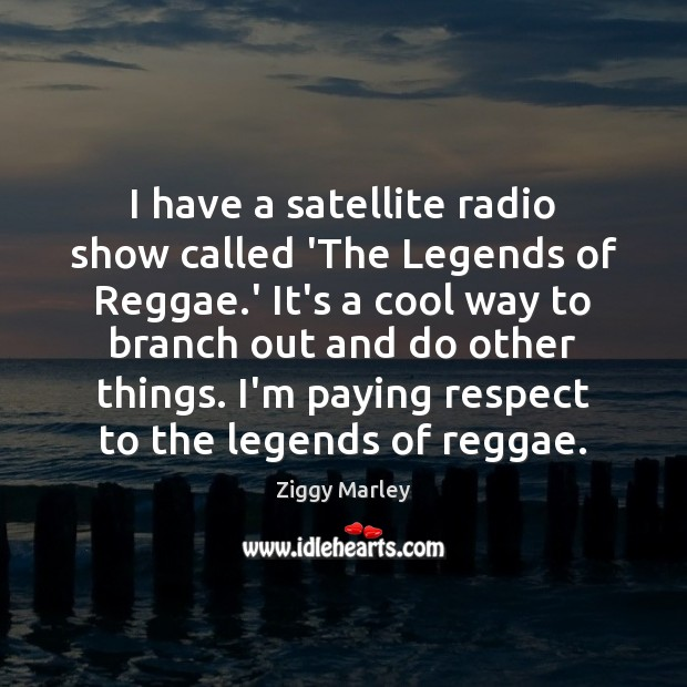 I have a satellite radio show called 'The Legends of Reggae.' Image