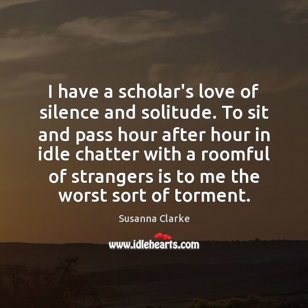 Image, I have a scholar's love of silence and solitude. To sit and