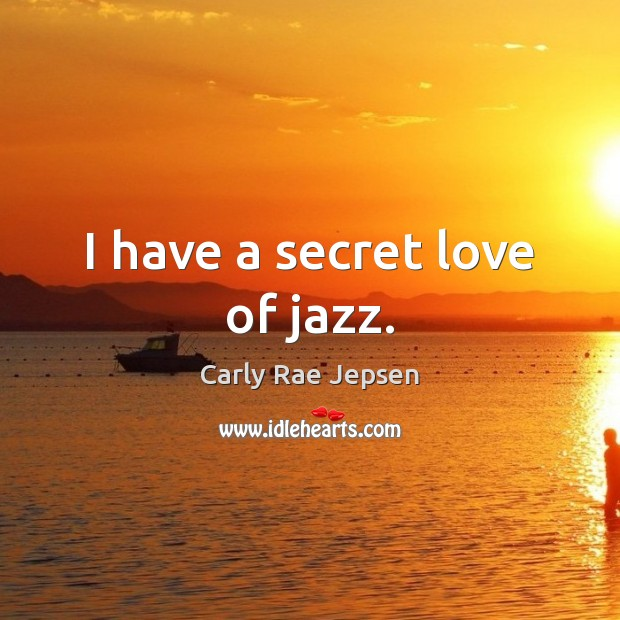 I have a secret love of jazz. Carly Rae Jepsen Picture Quote
