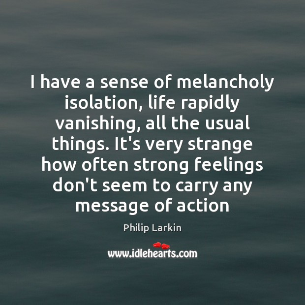 I have a sense of melancholy isolation, life rapidly vanishing, all the Philip Larkin Picture Quote