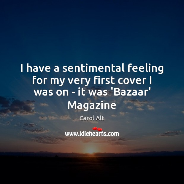 I have a sentimental feeling for my very first cover I was on – it was 'Bazaar' Magazine Carol Alt Picture Quote
