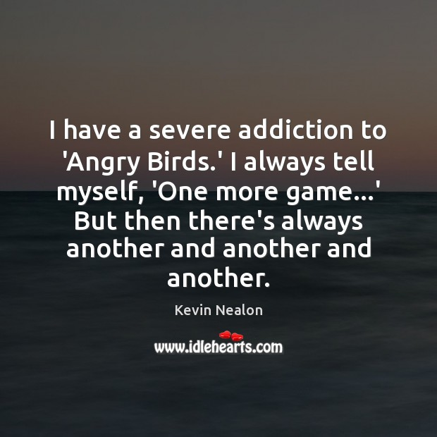 Image, I have a severe addiction to 'Angry Birds.' I always tell