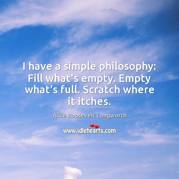 Image, I have a simple philosophy: Fill what's empty. Empty what's full. Scratch where it itches.