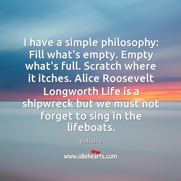 Image, I have a simple philosophy: Fill what's empty. Empty what's full. Scratch
