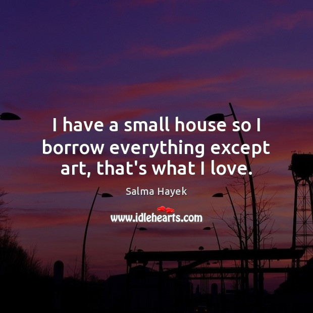I have a small house so I borrow everything except art, that's what I love. Salma Hayek Picture Quote