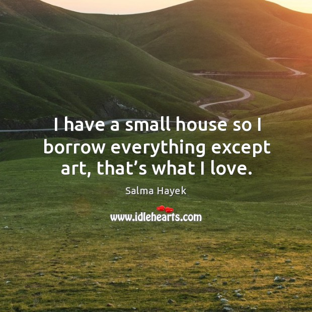 Image, I have a small house so I borrow everything except art, that's what I love.