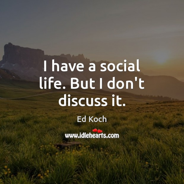 I have a social life. But I don't discuss it. Ed Koch Picture Quote