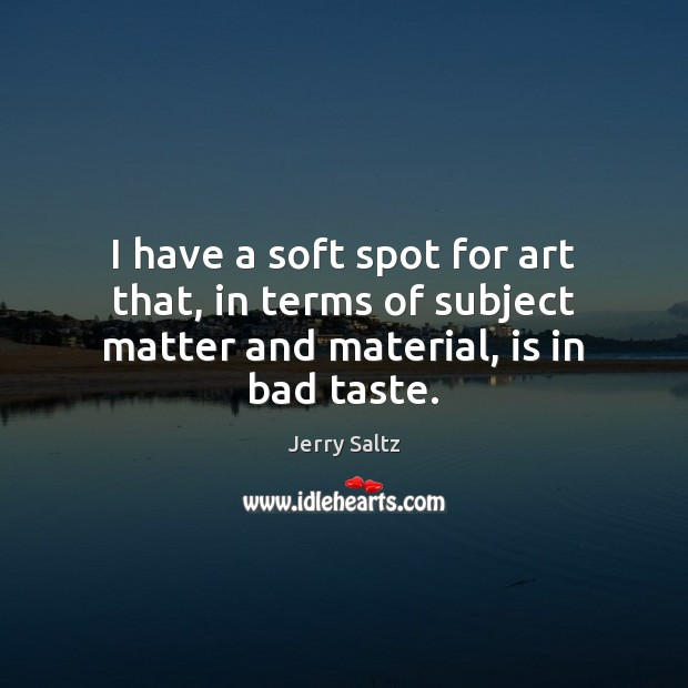 I have a soft spot for art that, in terms of subject matter and material, is in bad taste. Jerry Saltz Picture Quote