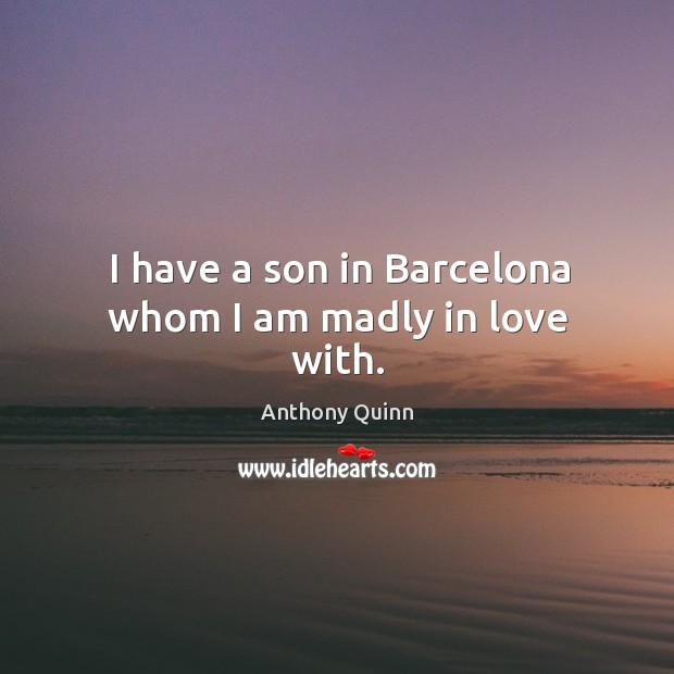 Image, I have a son in barcelona whom I am madly in love with.