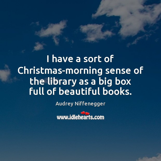 Image, I have a sort of Christmas-morning sense of the library as a